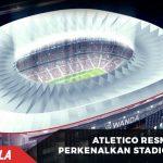 Atletico Madrid RESMI Perkenalkan Stadion megah barunya