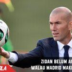 Walau Real Madrid tampil bagus, Zidane belum aman