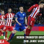 Heboh! Jamie Vardy ke Atletico dan Griezmann ke Leicester City